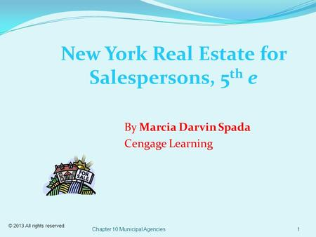 © 2013 All rights reserved. Chapter 10 Municipal Agencies1 New York Real Estate for Salespersons, 5 th e By Marcia Darvin Spada Cengage Learning.