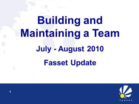 Building and Maintaining a Team July - August 2010 Fasset Update 1.