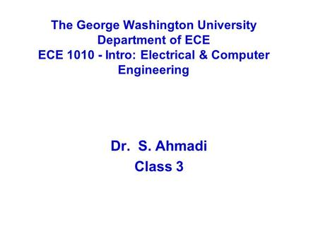 The George Washington University Department of ECE ECE 1010 - Intro: Electrical & Computer Engineering Dr. S. Ahmadi Class 3.