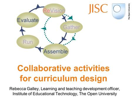 Rebecca Galley, Learning and teaching development officer, Institute of Educational Technology, The Open University Collaborative activities for curriculum.