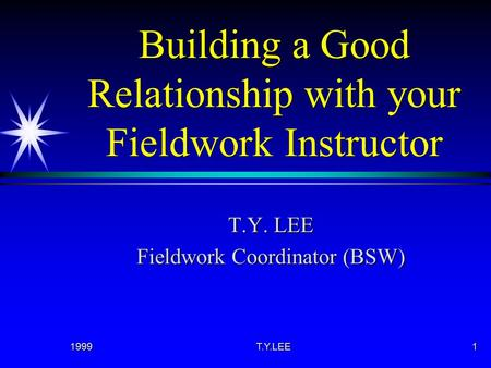 1999T.Y.LEE1 Building a Good Relationship with your Fieldwork Instructor T.Y. LEE Fieldwork Coordinator (BSW)