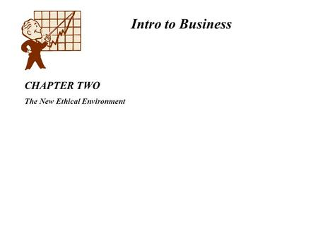 Intro to Business CHAPTER TWO The New Ethical Environment.