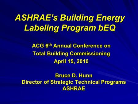 ASHRAE's Building Energy Labeling Program bEQ ACG 6 th Annual Conference on Total Building Commissioning April 15, 2010 Bruce D. Hunn Director of Strategic.