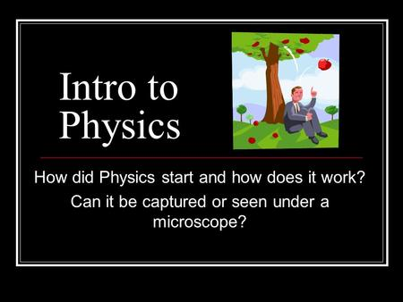 Intro to Physics How did Physics start and how does it work? Can it be captured or seen under a microscope?