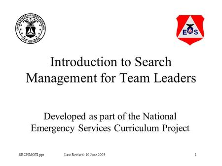 1SRCHMGTI.ppt Last Revised: 10 June 2003 Introduction to Search Management for Team Leaders Developed as part of the National Emergency Services Curriculum.