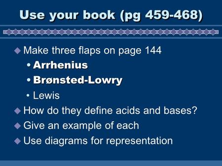 Use your book (pg 459-468)  Make three flaps on page 144 ArrheniusArrhenius Brønsted-LowryBrønsted-Lowry Lewis  How do they define acids and bases? 