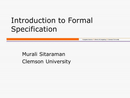 Computer Science School of Computing Clemson University Introduction to Formal Specification Murali Sitaraman Clemson University.