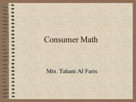Consumer Math Mrs. Tahani Al Faris. You will need: PENCIL CALCULATOR You have to: – Take Notes –Returned Homework –Prepare yourself for the Quizzes &
