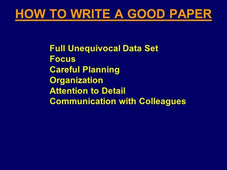 HOW TO WRITE A GOOD PAPER Full Unequivocal Data Set Focus Careful Planning Organization Attention to Detail Communication with Colleagues.