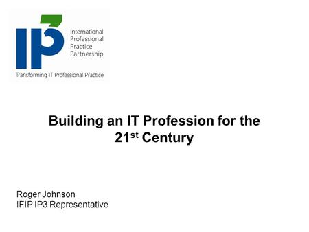 Building an IT Profession for the 21 st Century Roger Johnson IFIP IP3 Representative.