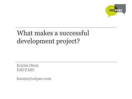 What makes a successful development project? Kristin Olsen IOD PARC