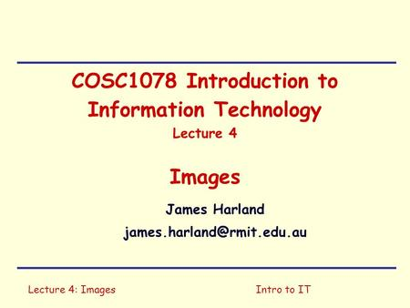 Lecture 4: ImagesIntro to IT COSC1078 Introduction to Information Technology Lecture 4 Images James Harland