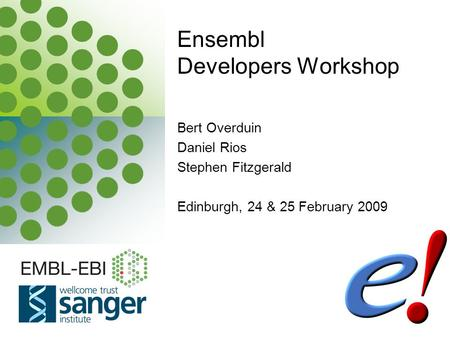 EBI is an Outstation of the European Molecular Biology Laboratory. Bert Overduin Daniel Rios Stephen Fitzgerald Edinburgh, 24 & 25 February 2009 Ensembl.