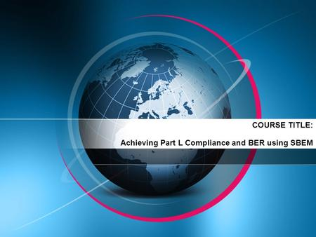 COURSE TITLE: Achieving Part L Compliance and BER using SBEM.