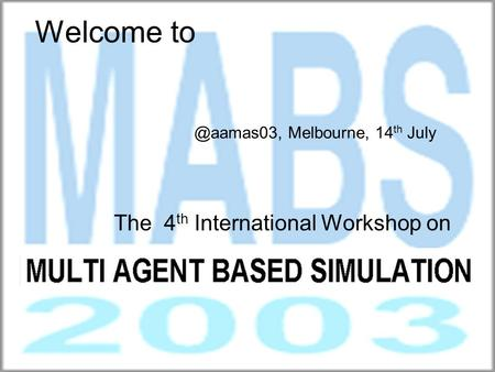 Welcome to The 4 th International Workshop on MULTI AGENT BASED Melbourne, 14 th July.