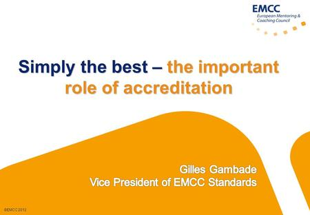 ©EMCC 2012 Simply the best – the important role of accreditation.