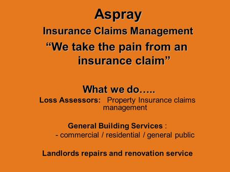 "Aspray Aspray Insurance Claims Management Insurance Claims Management ""We take the pain from an insurance claim"" What we do….. What we do….. Loss Assessors:"