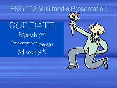ENG 102 Multimedia Presentation DUE DATE March 9 th Presentations begin March 9 th.