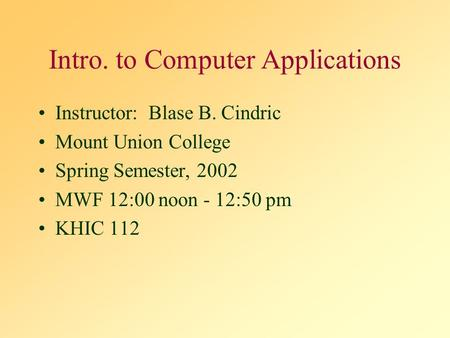 Intro. to Computer Applications Instructor: Blase B. Cindric Mount Union College Spring Semester, 2002 MWF 12:00 noon - 12:50 pm KHIC 112.