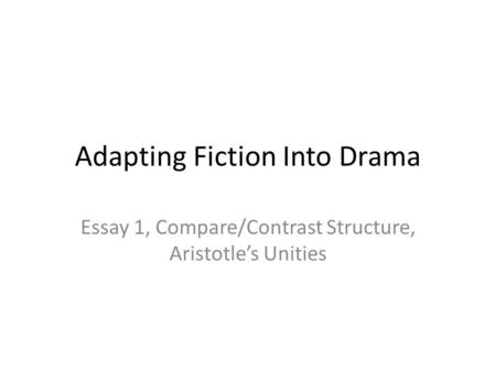 Adapting Fiction Into Drama Essay 1, Compare/Contrast Structure, Aristotle's Unities.