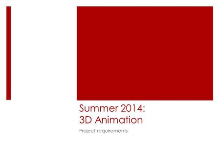 Summer 2014: 3D Animation Project requirements. Overview  Attendance required – people who do not come to class tend to create not-very-good projects!