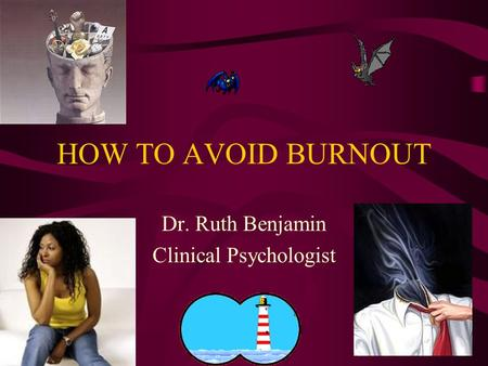 HOW TO AVOID BURNOUT Dr. Ruth Benjamin Clinical Psychologist.