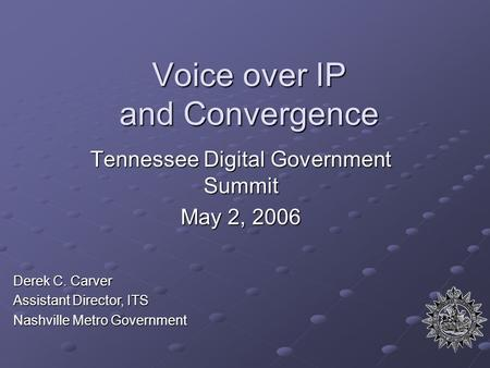 Voice over IP and Convergence Tennessee Digital Government Summit May 2, 2006 Derek C. Carver Assistant Director, ITS Nashville Metro Government.