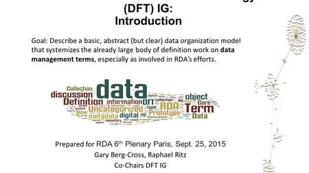 RDA Data Foundation and Terminology (DFT) IG: Introduction Prepared for RDA 6 th Plenary Paris, Sept. 25, 2015 Gary Berg-Cross, Raphael Ritz Co-Chairs.