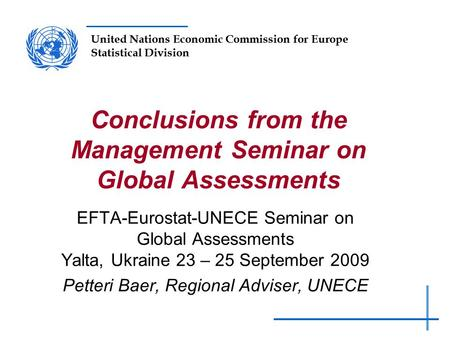United Nations Economic Commission for Europe Statistical Division Conclusions from the Management Seminar on Global Assessments EFTA-Eurostat-UNECE Seminar.