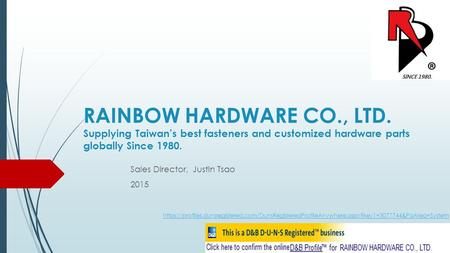 RAINBOW HARDWARE CO., LTD. Supplying Taiwan's best fasteners and customized hardware parts globally Since 1980. Sales Director, Justin Tsao 2015 https://profiles.dunsregistered.com/DunsRegisteredProfileAnywhere.aspx?key1=3077744&PaArea=System.