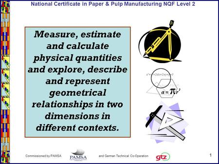 1 Commissioned by PAMSA and German Technical Co-Operation National Certificate in Paper & Pulp Manufacturing NQF Level 2 Measure, estimate and calculate.