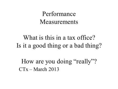"Performance Measurements What is this in a tax office? Is it a good thing or a bad thing? How are you doing ""really""? CTx – March 2013."