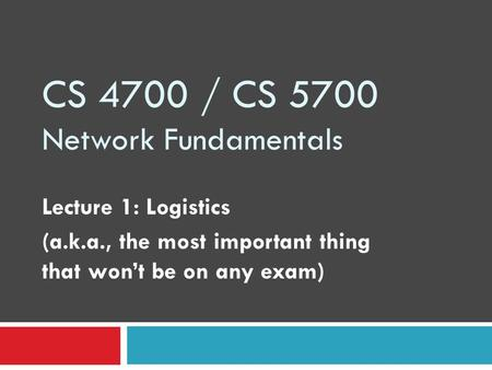 CS 4700 / CS 5700 Network Fundamentals Lecture 1: Logistics (a.k.a., the most important thing that won't be on any exam)