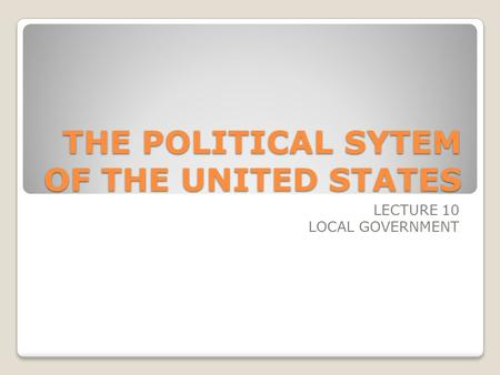 THE POLITICAL SYTEM OF THE UNITED STATES LECTURE 10 LOCAL GOVERNMENT.