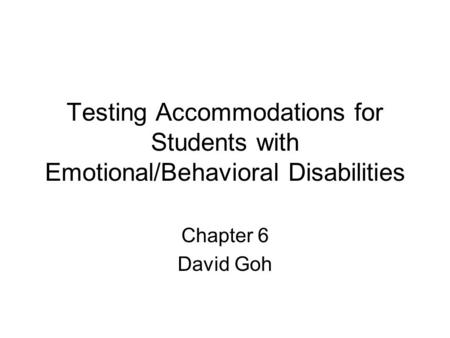 Testing Accommodations for Students with Emotional/Behavioral Disabilities Chapter 6 David Goh.