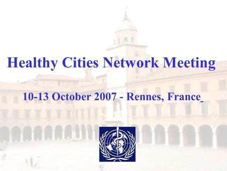 Healthy Cities Network Meeting 10-13 October 2007 - Rennes, France.