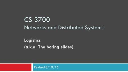 CS 3700 Networks and Distributed Systems Logistics (a.k.a. The boring slides) Revised 8/19/15.