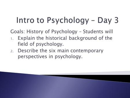 Goals: History of Psychology – Students will 1. Explain the historical background of the field of psychology. 2. Describe the six main contemporary perspectives.