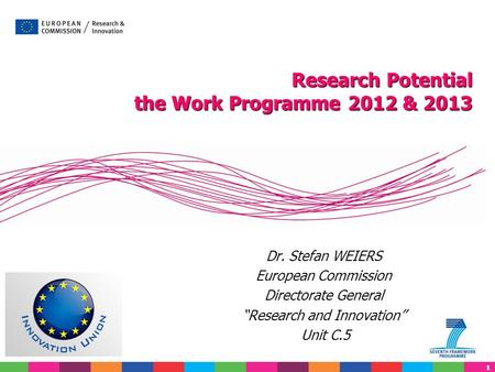 "11 Dr. Stefan WEIERS European Commission Directorate General ""Research and Innovation"" Unit C.5 Research Potential the Work Programme 2012 & 2013."