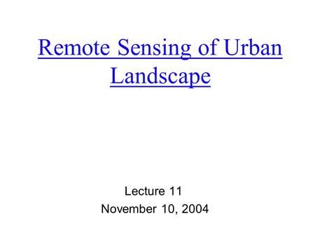 Remote Sensing of Urban Landscape Lecture 11 November 10, 2004.