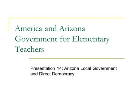 America and Arizona Government for Elementary Teachers Presentation 14: Arizona Local Government and Direct Democracy.
