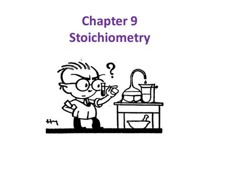 "Chapter 9 Stoichiometry. Definition of ""Stoichiometry"": the mathematics of chemical equations Important Concepts: 1. You MUST have a balanced equation!"