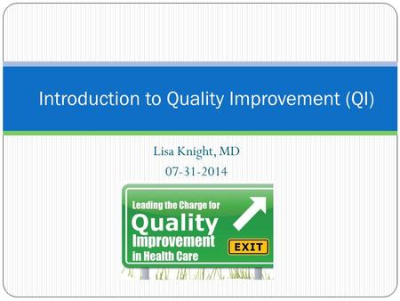 Lisa Knight, MD 07-31-2014 Introduction to Quality Improvement (QI)