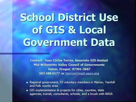 School District Use of GIS & Local Government Data Contact: Juan Carlos Torres, Associate GIS Analyst Mid-Willamette Valley Council of Governments Salem,
