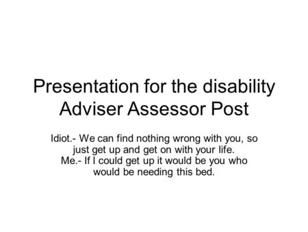 Presentation for the disability Adviser Assessor Post Idiot.- We can find nothing wrong with you, so just get up and get on with your life. Me.- If I could.