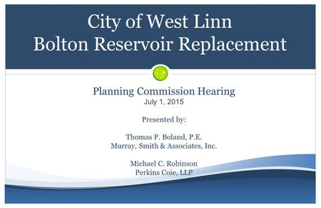 City of West Linn Bolton Reservoir Replacement Planning Commission Hearing July 1, 2015 Presented by: Thomas P. Boland, P.E. Murray, Smith & Associates,