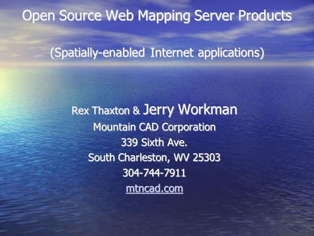 Open Source Web Mapping Server Products (Spatially-enabled Internet applications)‏ Rex Thaxton & Jerry Workman Mountain CAD Corporation 339 Sixth Ave.