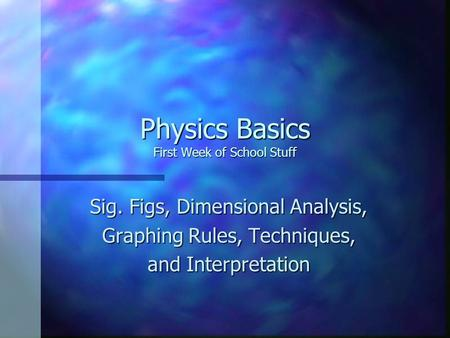 Physics Basics First Week of School Stuff Sig. Figs, Dimensional Analysis, Graphing Rules, Techniques, and Interpretation.