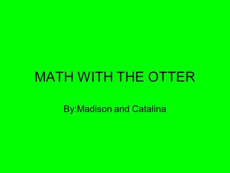 MATH WITH THE OTTER By:Madison and Catalina. Rad Rounding Rounding is fun! When you round, you can round to different place values such as the ones place,tens.