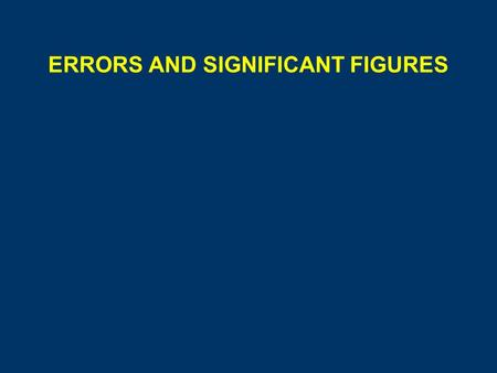 ERRORS AND SIGNIFICANT FIGURES. ERRORS Mistakes - result of carelessness, easily detected Errors - fall into two types, systematic or random.